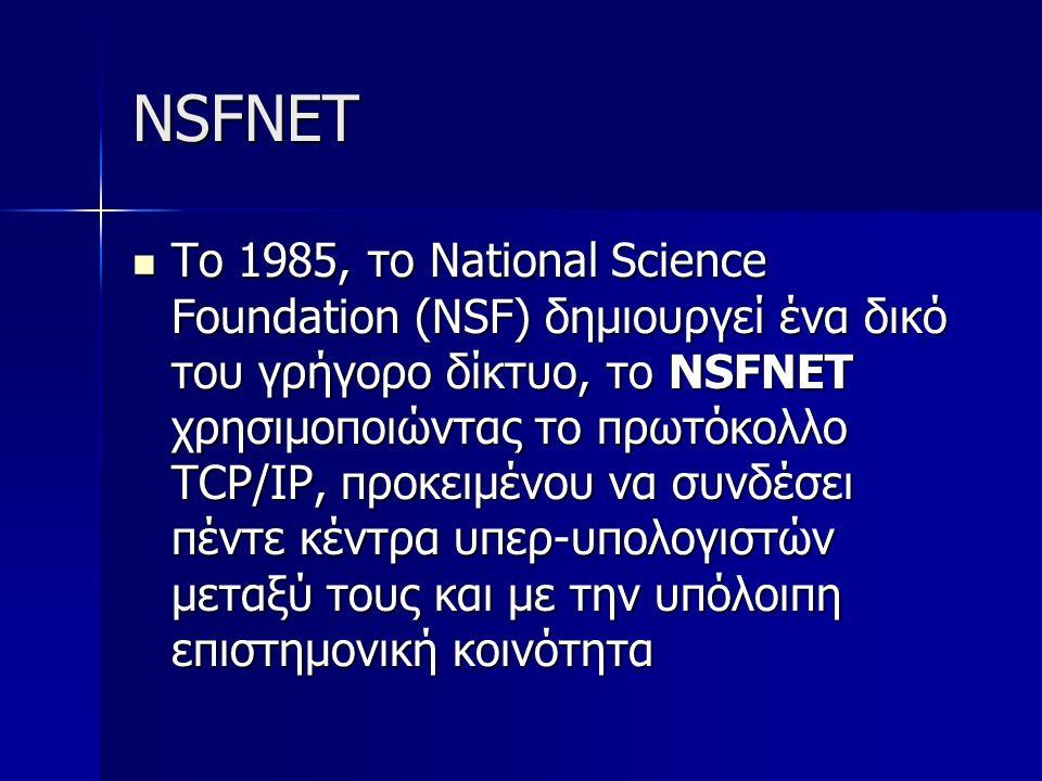 NSFNET Το 1985, το National Science Foundation (NSF) δημιουργεί ένα δικό του γρήγορο δίκτυο, το NSFNET χρησιμοποιώντας το πρωτόκολλο TCP/IP, προκειμένου να συνδέσει πέντε κέντρα υπερ-υπολογιστών μεταξύ τους και με την υπόλοιπη επιστημονική κοινότητα Το 1985, το National Science Foundation (NSF) δημιουργεί ένα δικό του γρήγορο δίκτυο, το NSFNET χρησιμοποιώντας το πρωτόκολλο TCP/IP, προκειμένου να συνδέσει πέντε κέντρα υπερ-υπολογιστών μεταξύ τους και με την υπόλοιπη επιστημονική κοινότητα