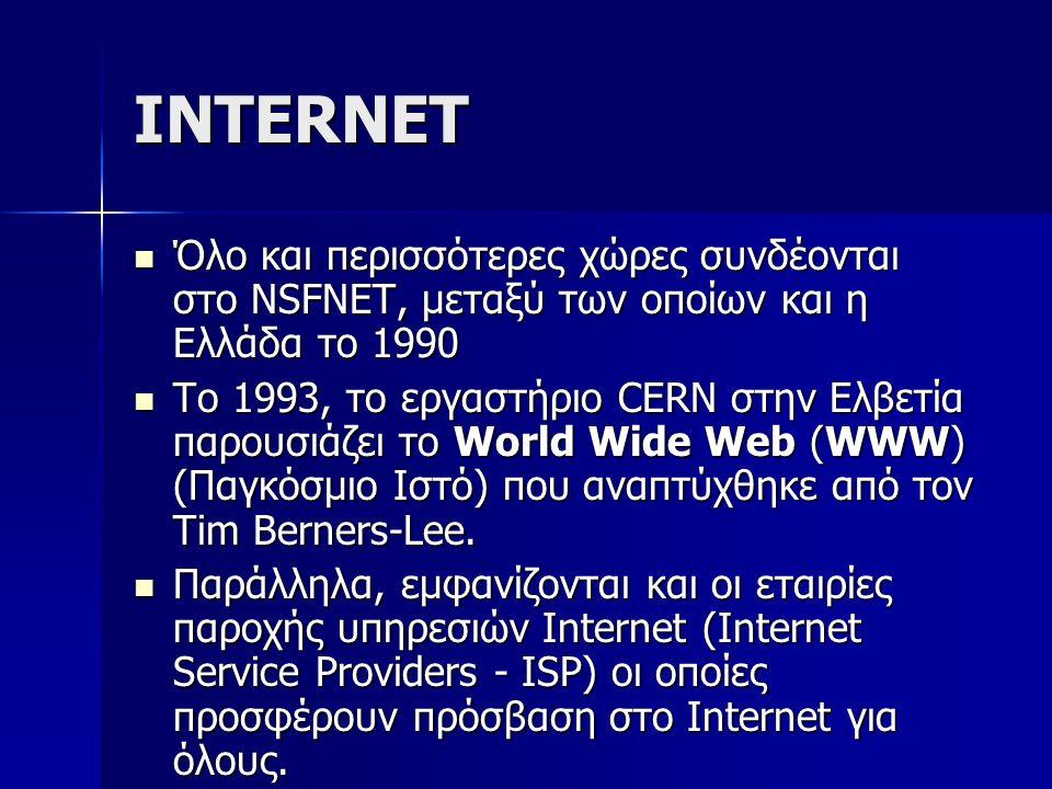 INTERNET Όλο και περισσότερες χώρες συνδέονται στο NSFNET, μεταξύ των οποίων και η Ελλάδα τo 1990 Όλο και περισσότερες χώρες συνδέονται στο NSFNET, μεταξύ των οποίων και η Ελλάδα τo 1990 Το 1993, το εργαστήριο CERN στην Ελβετία παρουσιάζει το World Wide Web (WWW) (Παγκόσμιο Ιστό) που αναπτύχθηκε από τον Tim Berners-Lee.