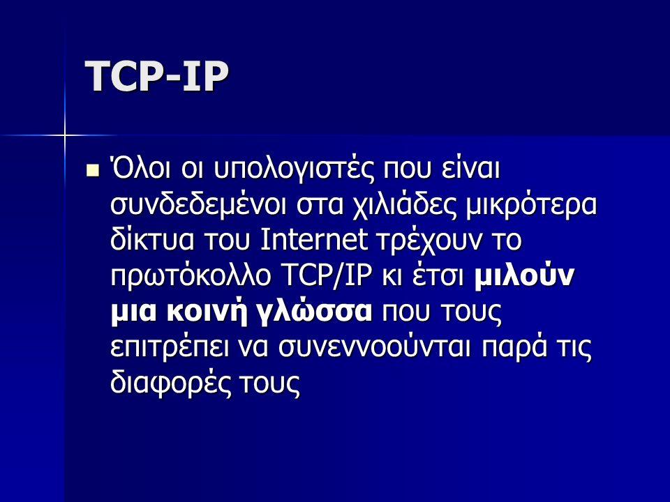 ΤCP-IP Όλοι οι υπολογιστές που είναι συνδεδεμένοι στα χιλιάδες μικρότερα δίκτυα του Internet τρέχουν το πρωτόκολλο TCP/IP κι έτσι μιλούν μια κοινή γλώσσα που τους επιτρέπει να συνεννοούνται παρά τις διαφορές τους Όλοι οι υπολογιστές που είναι συνδεδεμένοι στα χιλιάδες μικρότερα δίκτυα του Internet τρέχουν το πρωτόκολλο TCP/IP κι έτσι μιλούν μια κοινή γλώσσα που τους επιτρέπει να συνεννοούνται παρά τις διαφορές τους