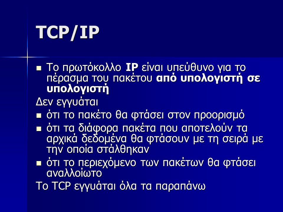 TCP/IP Το πρωτόκολλο IP είναι υπεύθυνο για το πέρασμα του πακέτου από υπολογιστή σε υπολογιστή Το πρωτόκολλο IP είναι υπεύθυνο για το πέρασμα του πακέτου από υπολογιστή σε υπολογιστή Δεν εγγυάται ότι το πακέτο θα φτάσει στον προορισμό ότι το πακέτο θα φτάσει στον προορισμό ότι τα διάφορα πακέτα που αποτελούν τα αρχικά δεδομένα θα φτάσουν με τη σειρά με την οποία στάλθηκαν ότι τα διάφορα πακέτα που αποτελούν τα αρχικά δεδομένα θα φτάσουν με τη σειρά με την οποία στάλθηκαν ότι το περιεχόμενο των πακέτων θα φτάσει αναλλοίωτο ότι το περιεχόμενο των πακέτων θα φτάσει αναλλοίωτο Το TCP εγγυάται όλα τα παραπάνω