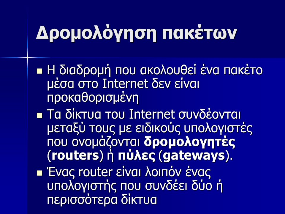 Δρομολόγηση πακέτων Η διαδρομή που ακολουθεί ένα πακέτο μέσα στο Internet δεν είναι προκαθορισμένη Η διαδρομή που ακολουθεί ένα πακέτο μέσα στο Internet δεν είναι προκαθορισμένη Τα δίκτυα του Internet συνδέονται μεταξύ τους με ειδικούς υπολογιστές που ονομάζονται δρομολογητές (routers) ή πύλες (gateways).