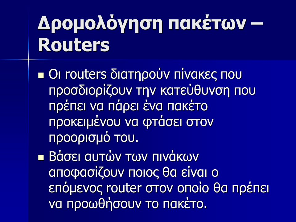 Δρομολόγηση πακέτων – Routers Οι routers διατηρούν πίνακες που προσδιορίζουν την κατεύθυνση που πρέπει να πάρει ένα πακέτο προκειμένου να φτάσει στον