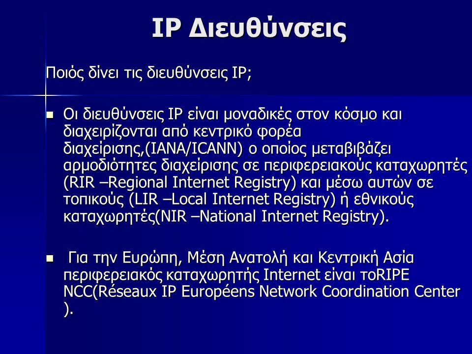 IP Διευθύνσεις Ποιός δίνει τις διευθύνσεις IP; Οι διευθύνσεις IP είναι μοναδικές στον κόσμο και διαχειρίζονται από κεντρικό φορέα διαχείρισης,(IANA/ICANN) ο οποίος μεταβιβάζει αρμοδιότητες διαχείρισης σε περιφερειακούς καταχωρητές (RIR –Regional Internet Registry) και μέσω αυτών σε τοπικούς (LIR –Local Internet Registry) ή εθνικούς καταχωρητές(NIR –National Internet Registry).