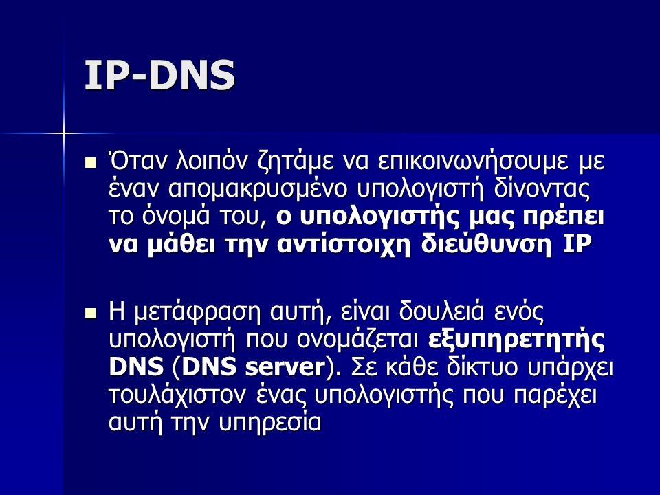 IP-DNS Όταν λοιπόν ζητάμε να επικοινωνήσουμε με έναν απομακρυσμένο υπολογιστή δίνοντας το όνομά του, ο υπολογιστής μας πρέπει να μάθει την αντίστοιχη διεύθυνση IP Όταν λοιπόν ζητάμε να επικοινωνήσουμε με έναν απομακρυσμένο υπολογιστή δίνοντας το όνομά του, ο υπολογιστής μας πρέπει να μάθει την αντίστοιχη διεύθυνση IP Η μετάφραση αυτή, είναι δουλειά ενός υπολογιστή που ονομάζεται εξυπηρετητής DNS (DNS server).