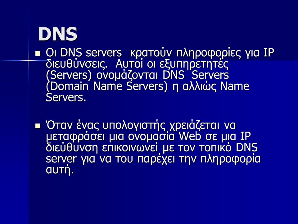 DNS Οι DNS servers κρατούν πληροφορίες για IP διευθύνσεις. Αυτοί οι εξυπηρετητές (Servers) ονομάζονται DNS Servers (Domain Name Servers) η αλλιώς Name