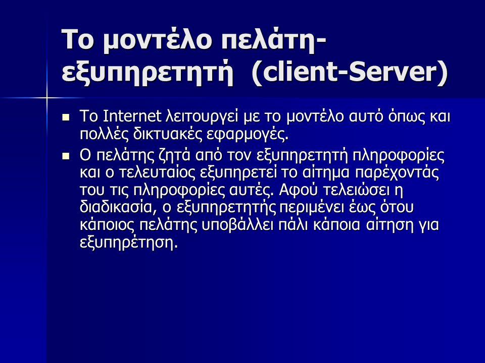 Το μοντέλο πελάτη- εξυπηρετητή (client-Server) To Internet λειτουργεί με το μοντέλο αυτό όπως και πολλές δικτυακές εφαρμογές. To Internet λειτουργεί μ