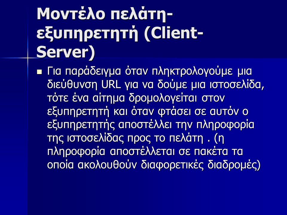 Μοντέλο πελάτη- εξυπηρετητή (Client- Server) Για παράδειγμα όταν πληκτρολογούμε μια διεύθυνση URL για να δούμε μια ιστοσελίδα, τότε ένα αίτημα δρομολογείται στον εξυπηρετητή και όταν φτάσει σε αυτόν ο εξυπηρετητής αποστέλλει την πληροφορία της ιστοσελίδας προς το πελάτη.