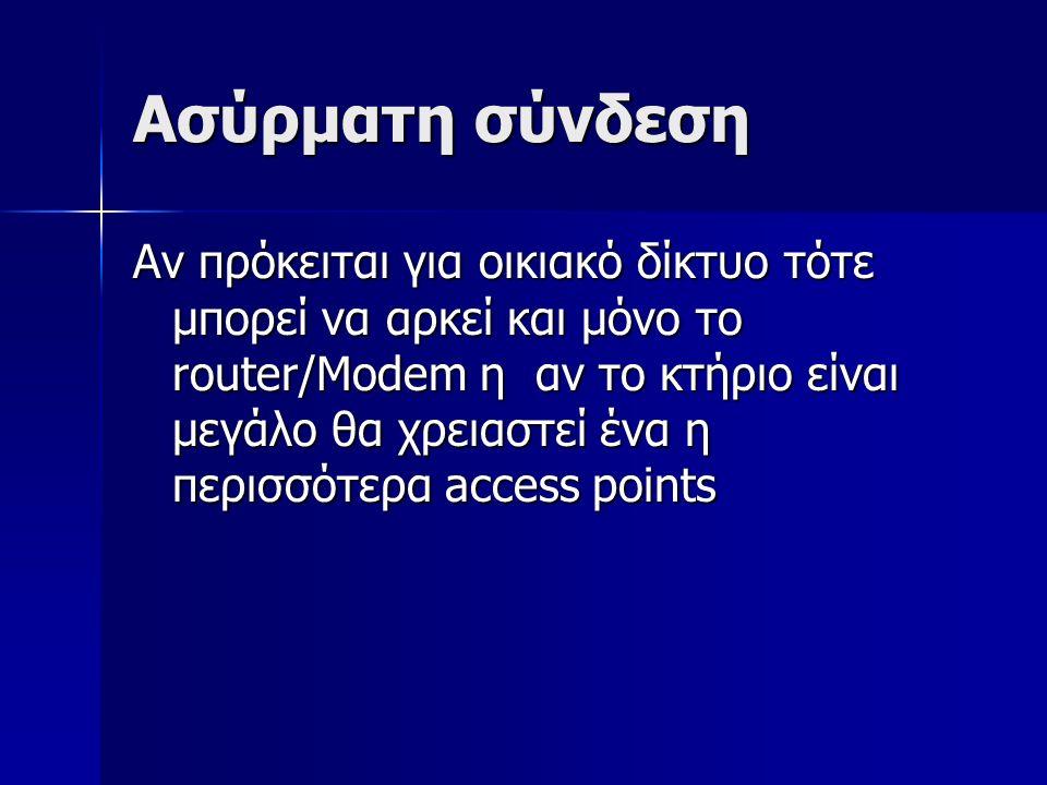 Ασύρματη σύνδεση Αν πρόκειται για οικιακό δίκτυο τότε μπορεί να αρκεί και μόνο το router/Modem η αν το κτήριο είναι μεγάλο θα χρειαστεί ένα η περισσότερα access points