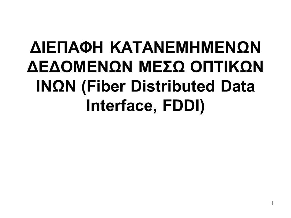 2 ΕΙΣΑΓΩΓΗ Η Διεπαφή Κατανεμημένων Δεδομένων μέσω Οπτικών Ινών (FDDI) χαρακτηρίζει ένα τοπικό LAN Διπλών-Δακτυλίων (Dual-Ring LAN) ιδεατής ταχύτητας έως 100- Μbps με Token-Passing το οποίο χρησιμοποιεί το fiber- optic καλώδιο Σε αυτό το κεφάλαιο εστιάζουμε την προσοχή μας κυρίως στις προδιαγραφές FDDI και τις αναλυτικές διαδικασίες μετάδοσης σήματος μέσω FDDI, αλλά παρέχουμε επίσης μια υψηλού επιπέδου επισκόπηση της τεχνολογίας CDDI