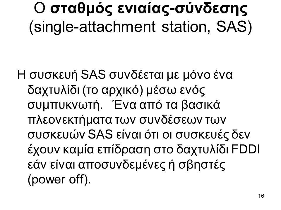 16 Ο σταθμός ενιαίας-σύνδεσης (single-attachment station, SAS) Η συσκευή SAS συνδέεται με μόνο ένα δαχτυλίδι (το αρχικό) μέσω ενός συμπυκνωτή.