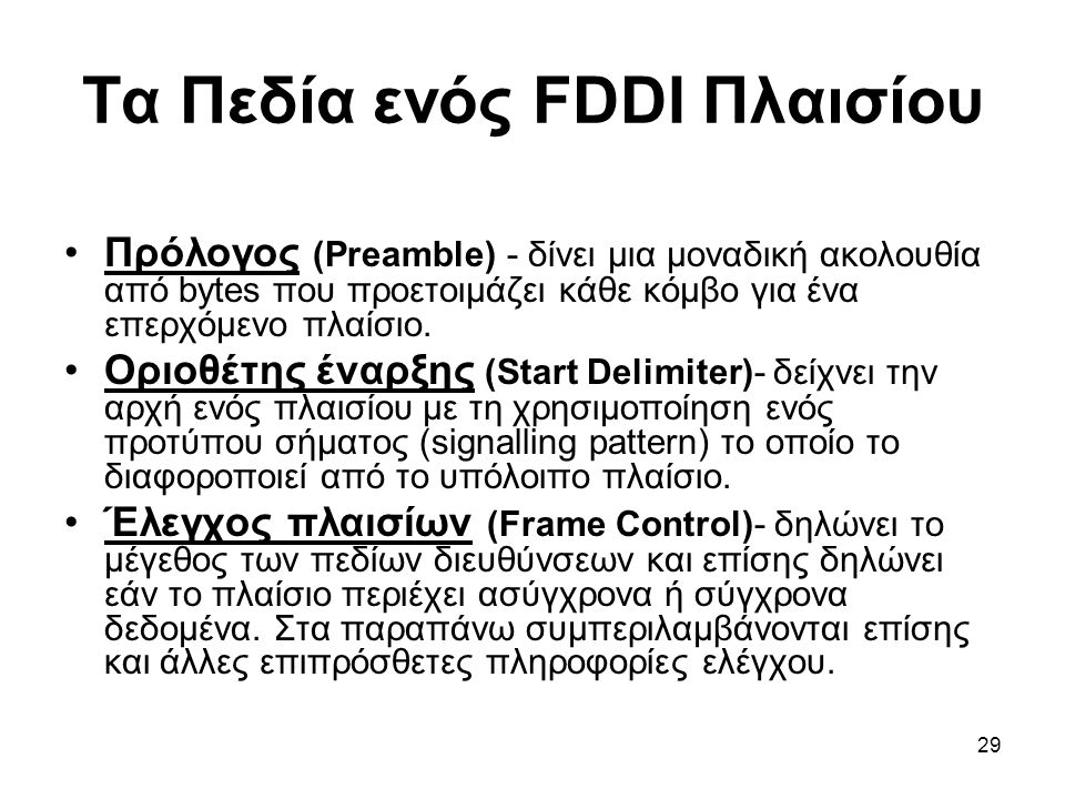 29 Τα Πεδία ενός FDDI Πλαισίου Πρόλογος (Preamble) - δίνει μια μοναδική ακολουθία από bytes που προετοιμάζει κάθε κόμβο για ένα επερχόμενο πλαίσιο.