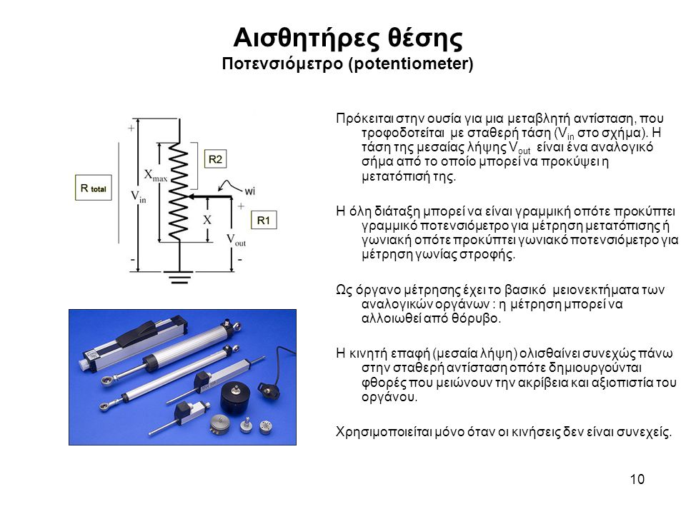 Αισθητήρες θέσης Ποτενσιόμετρο (potentiometer) 10 Πρόκειται στην ουσία για μια μεταβλητή αντίσταση, που τροφοδοτείται με σταθερή τάση (V in στο σχήμα).