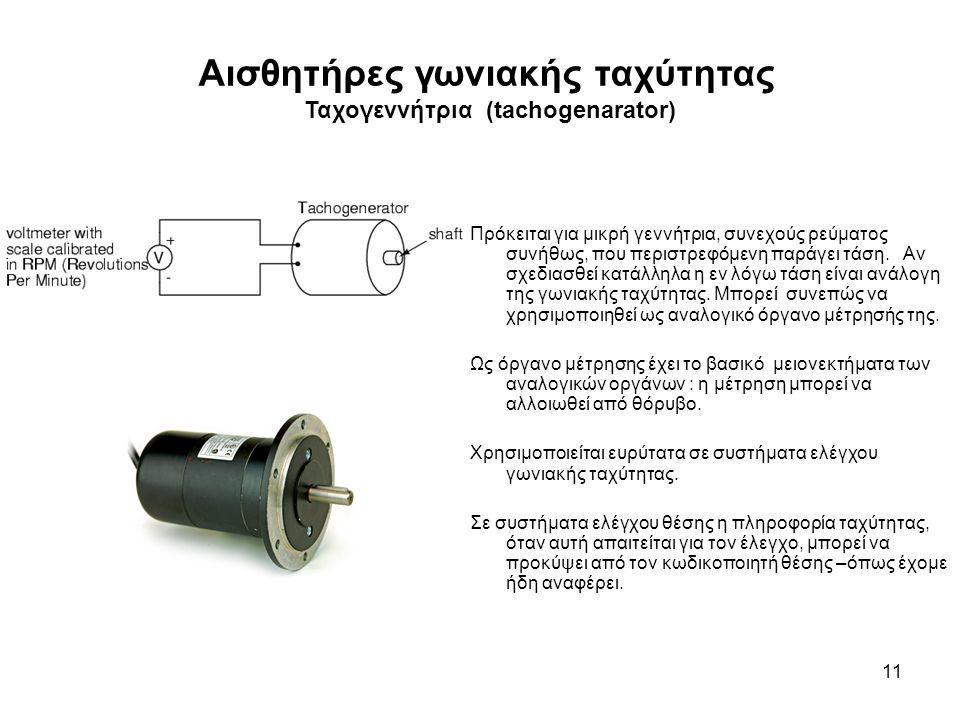 Αισθητήρες γωνιακής ταχύτητας Ταχογεννήτρια (tachogenarator) 11 Πρόκειται για μικρή γεννήτρια, συνεχούς ρεύματος συνήθως, που περιστρεφόμενη παράγει τάση.