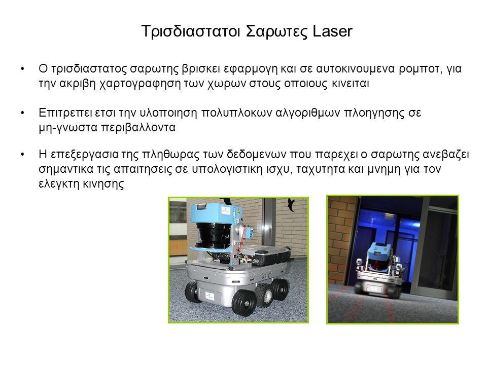 Tρισδιαστατοι Σαρωτες Laser O τρισδιαστατος σαρωτης βρισκει εφαρμογη και σε αυτοκινουμενα ρομποτ, για την ακριβη χαρτογραφηση των χωρων στους οποιους κινειται Eπιτρεπει ετσι την υλοποιηση πολυπλοκων αλγοριθμων πλοηγησης σε μη-γνωστα περιβαλλοντα H επεξεργασια της πληθωρας των δεδομενων που παρεχει ο σαρωτης ανεβαζει σημαντικα τις απαιτησεις σε υπολογιστικη ισχυ, ταχυτητα και μνημη για τον ελεγκτη κινησης