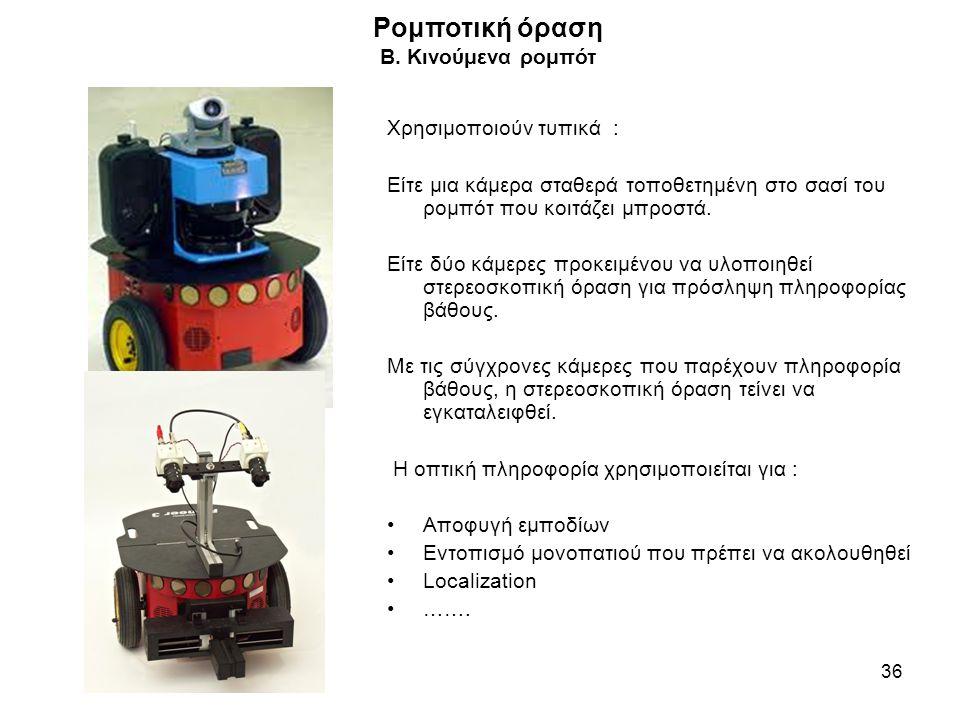 Ρομποτική όραση B. Κινούμενα ρομπότ 36 Χρησιμοποιούν τυπικά : Είτε μια κάμερα σταθερά τοποθετημένη στο σασί του ρομπότ που κοιτάζει μπροστά. Είτε δύο