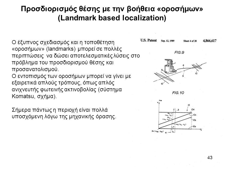 Προσδιορισμός θέσης με την βοήθεια «οροσήμων» (Landmark based localization) 43 Ο έξυπνος σχεδιασμός και η τοποθέτηση «οροσήμων» (landmarks) μπορεί σε πολλές περιπτώσεις να δώσει αποτελεσματικές λύσεις στο πρόβλημα του προσδιορισμού θέσης και προσανατολισμού.