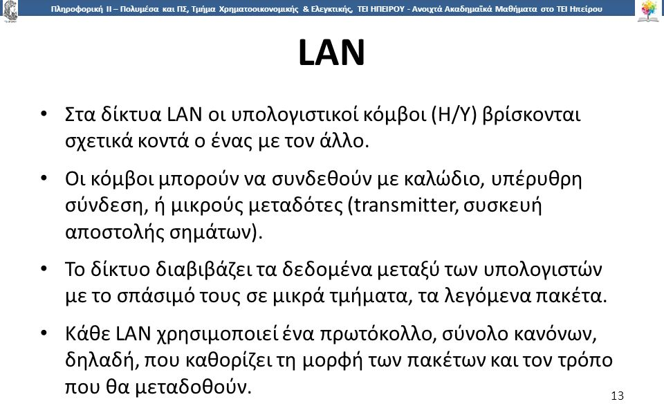 1313 Πληροφορική ΙI – Πολυμέσα και ΠΣ, Τμήμα Χρηματοοικονομικής & Ελεγκτικής, ΤΕΙ ΗΠΕΙΡΟΥ - Ανοιχτά Ακαδημαϊκά Μαθήματα στο ΤΕΙ Ηπείρου LAN 13 Στα δίκτυα LAN οι υπολογιστικοί κόμβοι (Η/Υ) βρίσκονται σχετικά κοντά ο ένας με τον άλλο.