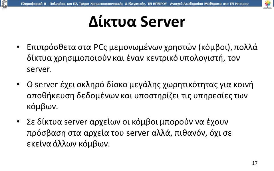 1717 Πληροφορική ΙI – Πολυμέσα και ΠΣ, Τμήμα Χρηματοοικονομικής & Ελεγκτικής, ΤΕΙ ΗΠΕΙΡΟΥ - Ανοιχτά Ακαδημαϊκά Μαθήματα στο ΤΕΙ Ηπείρου Δίκτυα Server 17 Επιπρόσθετα στα PCς μεμονωμένων χρηστών (κόμβοι), πολλά δίκτυα χρησιμοποιούν και έναν κεντρικό υπολογιστή, τον server.