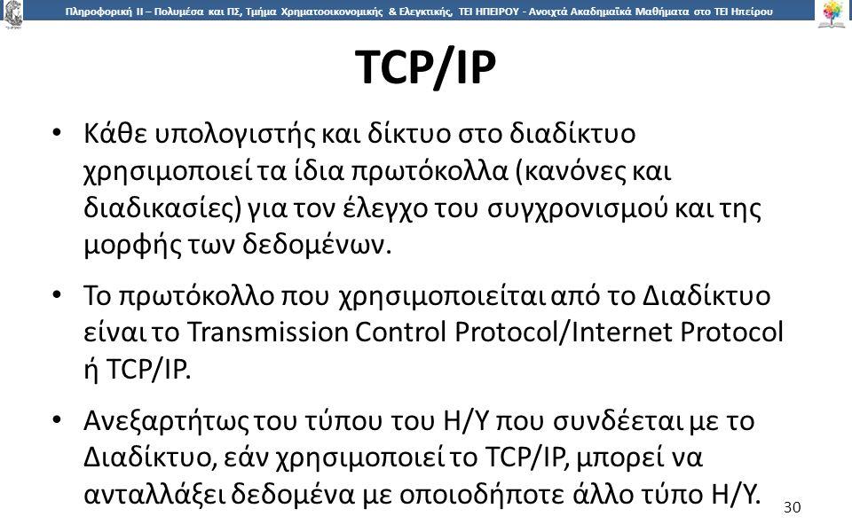 3030 Πληροφορική ΙI – Πολυμέσα και ΠΣ, Τμήμα Χρηματοοικονομικής & Ελεγκτικής, ΤΕΙ ΗΠΕΙΡΟΥ - Ανοιχτά Ακαδημαϊκά Μαθήματα στο ΤΕΙ Ηπείρου TCP/IP 30 Κάθε υπολογιστής και δίκτυο στο διαδίκτυο χρησιμοποιεί τα ίδια πρωτόκολλα (κανόνες και διαδικασίες) για τον έλεγχο του συγχρονισμού και της μορφής των δεδομένων.