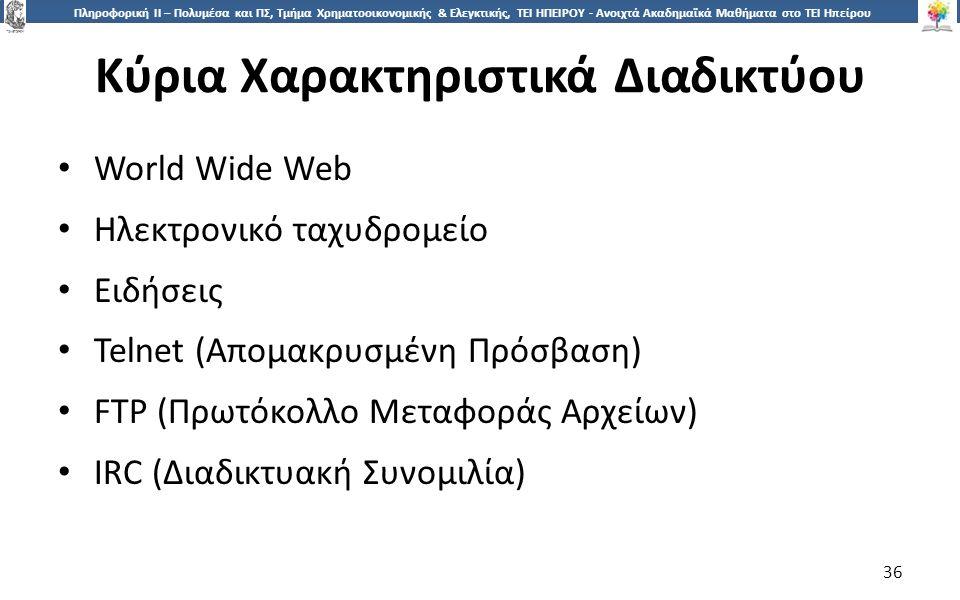 3636 Πληροφορική ΙI – Πολυμέσα και ΠΣ, Τμήμα Χρηματοοικονομικής & Ελεγκτικής, ΤΕΙ ΗΠΕΙΡΟΥ - Ανοιχτά Ακαδημαϊκά Μαθήματα στο ΤΕΙ Ηπείρου Κύρια Χαρακτηριστικά Διαδικτύου 36 World Wide Web Ηλεκτρονικό ταχυδρομείο Ειδήσεις Telnet (Απομακρυσμένη Πρόσβαση) FTP (Πρωτόκολλο Μεταφοράς Αρχείων) IRC (Διαδικτυακή Συνομιλία)
