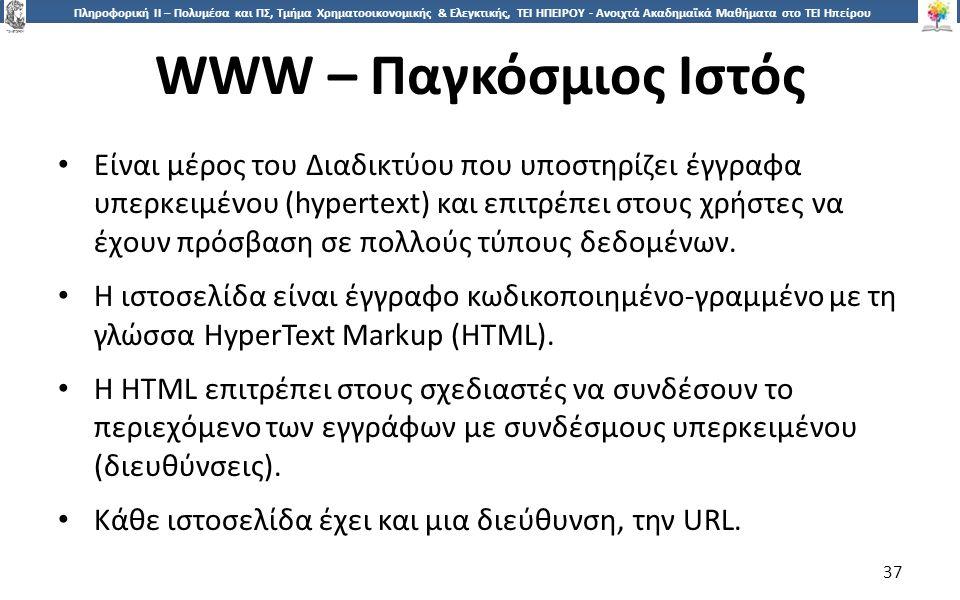 3737 Πληροφορική ΙI – Πολυμέσα και ΠΣ, Τμήμα Χρηματοοικονομικής & Ελεγκτικής, ΤΕΙ ΗΠΕΙΡΟΥ - Ανοιχτά Ακαδημαϊκά Μαθήματα στο ΤΕΙ Ηπείρου WWW – Παγκόσμιος Ιστός 37 Είναι μέρος του Διαδικτύου που υποστηρίζει έγγραφα υπερκειμένου (hypertext) και επιτρέπει στους χρήστες να έχουν πρόσβαση σε πολλούς τύπους δεδομένων.