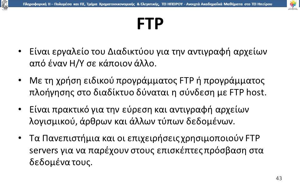 4343 Πληροφορική ΙI – Πολυμέσα και ΠΣ, Τμήμα Χρηματοοικονομικής & Ελεγκτικής, ΤΕΙ ΗΠΕΙΡΟΥ - Ανοιχτά Ακαδημαϊκά Μαθήματα στο ΤΕΙ Ηπείρου FTP 43 Είναι εργαλείο του Διαδικτύου για την αντιγραφή αρχείων από έναν Η/Υ σε κάποιον άλλο.