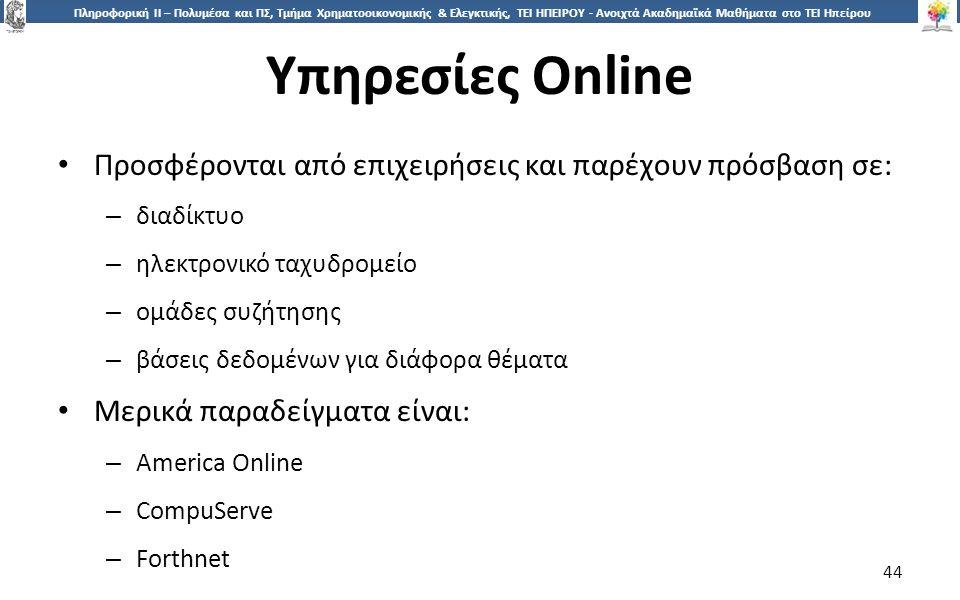 4 Πληροφορική ΙI – Πολυμέσα και ΠΣ, Τμήμα Χρηματοοικονομικής & Ελεγκτικής, ΤΕΙ ΗΠΕΙΡΟΥ - Ανοιχτά Ακαδημαϊκά Μαθήματα στο ΤΕΙ Ηπείρου Υπηρεσίες Online 44 Προσφέρονται από επιχειρήσεις και παρέχουν πρόσβαση σε: – διαδίκτυο – ηλεκτρονικό ταχυδρομείο – ομάδες συζήτησης – βάσεις δεδομένων για διάφορα θέματα Μερικά παραδείγματα είναι: – America Online – CompuServe – Forthnet