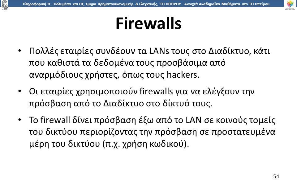 5454 Πληροφορική ΙI – Πολυμέσα και ΠΣ, Τμήμα Χρηματοοικονομικής & Ελεγκτικής, ΤΕΙ ΗΠΕΙΡΟΥ - Ανοιχτά Ακαδημαϊκά Μαθήματα στο ΤΕΙ Ηπείρου Firewalls 54 Πολλές εταιρίες συνδέουν τα LANs τους στο Διαδίκτυο, κάτι που καθιστά τα δεδομένα τους προσβάσιμα από αναρμόδιους χρήστες, όπως τους hackers.