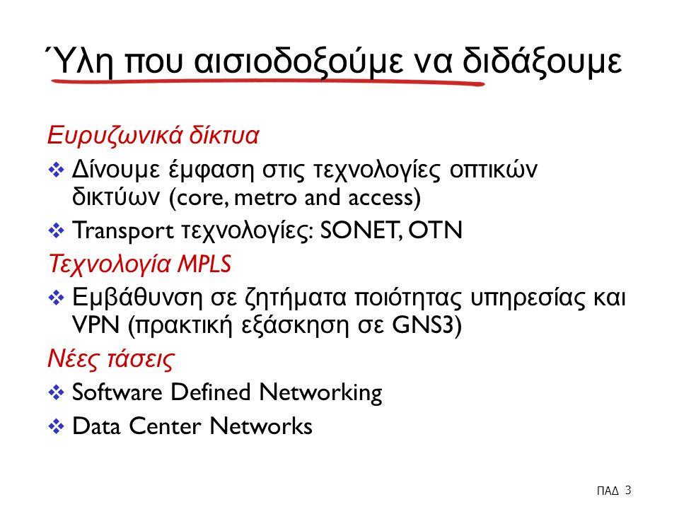 ΠΑΔ 3 Ύλη π ου αισιοδοξούμε να διδάξουμε Ευρυζωνικά δίκτυα  Δίνουμε έμφαση στις τεχνολογίες ο π τικών δικτύων (core, metro and access)  Transport τεχνολογίες : SONET, OTN Τεχνολογία MPLS  Εμβάθυνση σε ζητήματα π οιότητας υ π ηρεσίας και VPN (π ρακτική εξάσκηση σε GNS3) Νέες τάσεις  Software Defined Networking  Data Center Networks