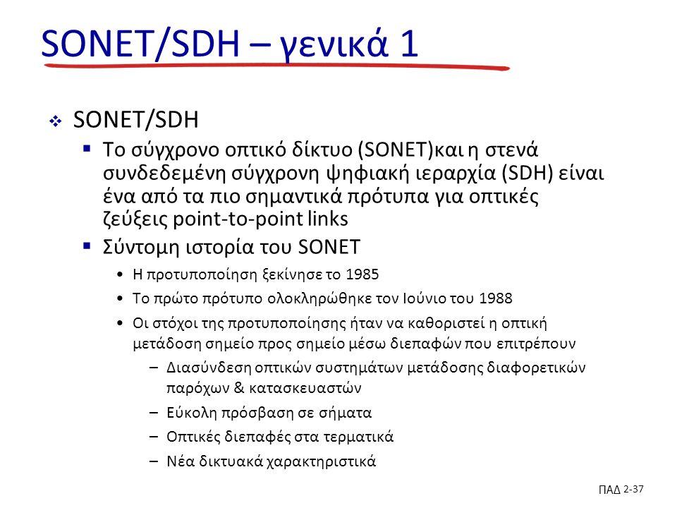 ΠΑΔ 2-37 SONET/SDH – γενικά 1  SONET/SDH  To σύγχρονο οπτικό δίκτυο (SONET)και η στενά συνδεδεμένη σύγχρονη ψηφιακή ιεραρχία (SDH) είναι ένα από τα πιο σημαντικά πρότυπα για οπτικές ζεύξεις point-to-point links  Σύντομη ιστορία του SONET Η προτυποποίηση ξεκίνησε το 1985 Το πρώτο πρότυπο ολοκληρώθηκε τον Ιούνιο του 1988 Οι στόχοι της προτυποποίησης ήταν να καθοριστεί η οπτική μετάδοση σημείο προς σημείο μέσω διεπαφών που επιτρέπουν –Διασύνδεση οπτικών συστημάτων μετάδοσης διαφορετικών παρόχων & κατασκευαστών –Εύκολη πρόσβαση σε σήματα –Οπτικές διεπαφές στα τερματικά –Νέα δικτυακά χαρακτηριστικά