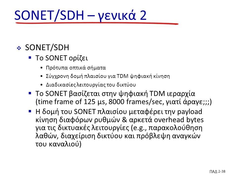 ΠΑΔ 2-38 SONET/SDH – γενικά 2  SONET/SDH  Το SONET ορίζει Πρότυπα οπτικά σήματα Σύγχρονη δομή πλαισίου για TDM ψηφιακή κίνηση Διαδικασίες λειτουργίας του δικτύου  Το SONET βασίζεται στην ψηφιακή TDM ιεραρχία (time frame of 125 µs, 8000 frames/sec, γιατί άραγε;;;)  Η δομή του SONET πλαισίου μεταφέρει την payload κίνηση διαφόρων ρυθμών & αρκετά overhead bytes για τις δικτυακές λειτουργίες (e.g., παρακολούθηση λαθών, διαχείριση δικτύου και πρόβλεψη αναγκών του καναλιού)