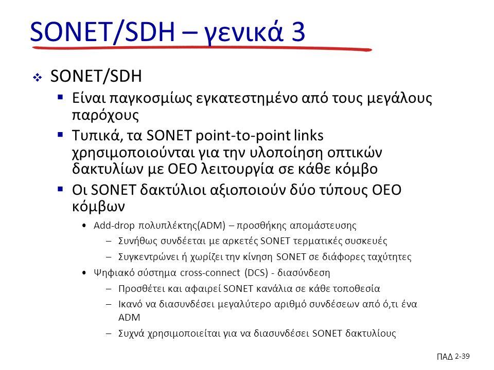 ΠΑΔ 2-39 SONET/SDH – γενικά 3  SONET/SDH  Είναι παγκοσμίως εγκατεστημένο από τους μεγάλους παρόχους  Τυπικά, τα SONET point-to-point links χρησιμοποιούνται για την υλοποίηση οπτικών δακτυλίων με OEO λειτουργία σε κάθε κόμβο  Οι SONET δακτύλιοι αξιοποιούν δύο τύπους OEO κόμβων Add-drop πολυπλέκτης(ADM) – προσθήκης απομάστευσης –Συνήθως συνδέεται με αρκετές SONET τερματικές συσκευές –Συγκεντρώνει ή χωρίζει την κίνηση SONET σε διάφορες ταχύτητες Ψηφιακό σύστημα cross-connect (DCS) - διασύνδεση –Προσθέτει και αφαιρεί SONET κανάλια σε κάθε τοποθεσία –Ικανό να διασυνδέσει μεγαλύτερο αριθμό συνδέσεων από ό,τι ένα ADM –Συχνά χρησιμοποιείται για να διασυνδέσει SONET δακτυλίους
