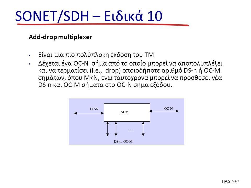 ΠΑΔ 2-49 SONET/SDH – Ειδικά 10 Add-drop multiplexer Είναι μία πιο πολύπλοκη έκδοση του TM Δέχεται ένα OC-N σήμα από το οποίο μπορεί να αποπολυπλέξει και να τερματίσει (i.e., drop) οποιοδήποτε αριθμό DS-n ή OC-M σημάτων, όπου M<N, ενώ ταυτόχρονα μπορεί να προσθέσει νέα DS-n και OC-M σήματα στο OC-N σήμα εξόδου.