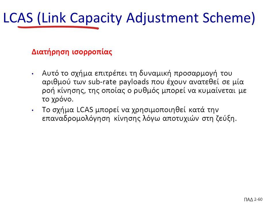 ΠΑΔ 2-60 LCAS (Link Capacity Adjustment Scheme) Διατήρηση ισορροπίας Αυτό το σχήμα επιτρέπει τη δυναμική προσαρμογή του αριθμού των sub-rate payloads που έχουν ανατεθεί σε μία ροή κίνησης, της οποίας ο ρυθμός μπορεί να κυμαίνεται με το χρόνο.