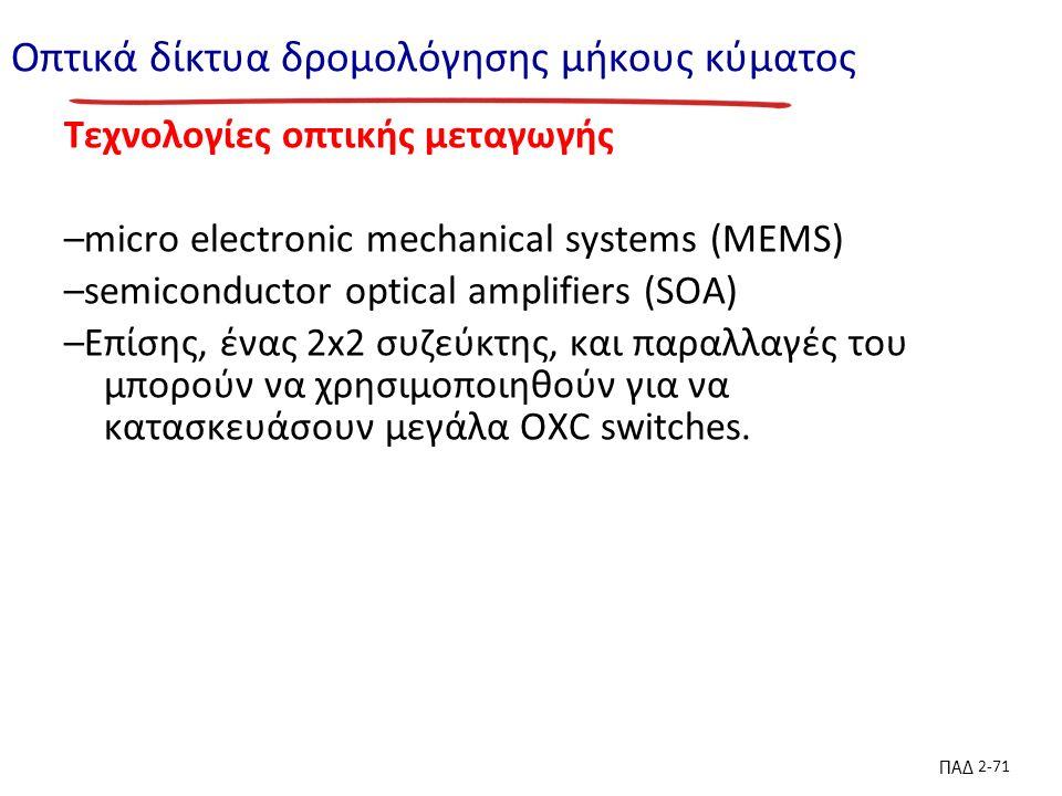 ΠΑΔ 2-71 Οπτικά δίκτυα δρομολόγησης μήκους κύματος Τεχνολογίες οπτικής μεταγωγής –micro electronic mechanical systems (MEMS) –semiconductor optical amplifiers (SOA) –Επίσης, ένας 2x2 συζεύκτης, και παραλλαγές του μπορούν να χρησιμοποιηθούν για να κατασκευάσουν μεγάλα OXC switches.
