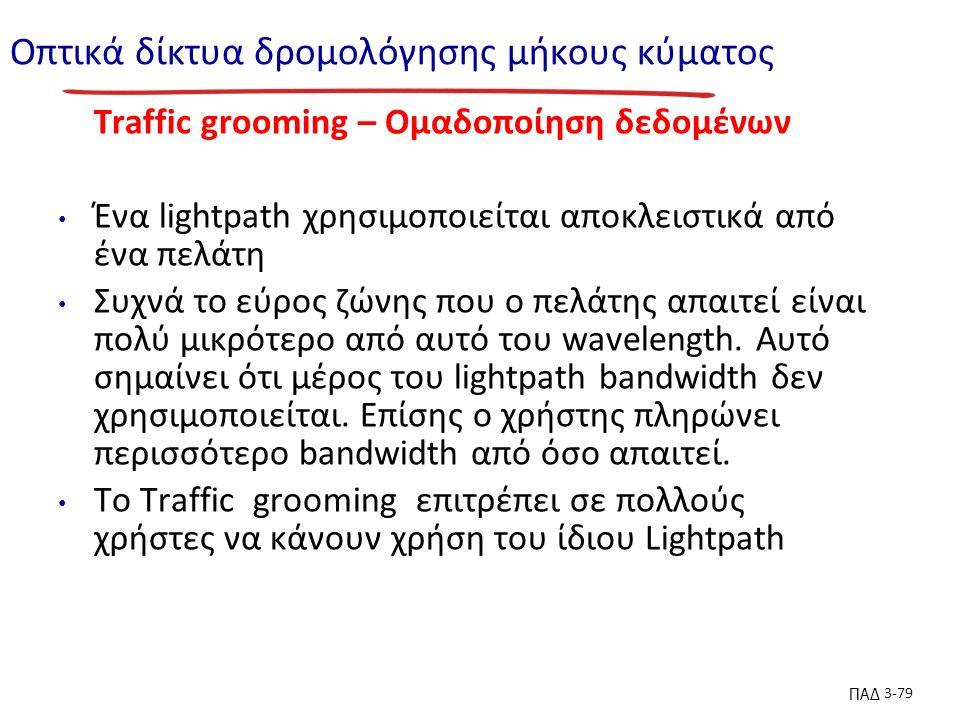 ΠΑΔ 3-79 Οπτικά δίκτυα δρομολόγησης μήκους κύματος Traffic grooming – Ομαδοποίηση δεδομένων Ένα lightpath χρησιμοποιείται αποκλειστικά από ένα πελάτη Συχνά το εύρος ζώνης που ο πελάτης απαιτεί είναι πολύ μικρότερο από αυτό του wavelength.