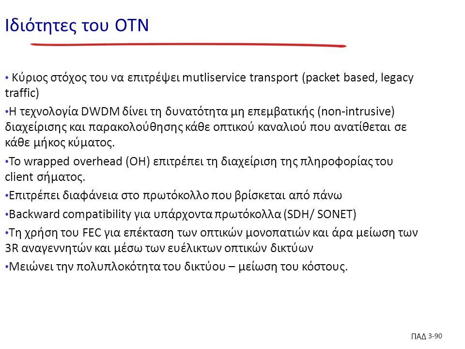 ΠΑΔ 3-90 Ιδιότητες του ΟΤΝ Κύριος στόχος του να επιτρέψει mutliservice transport (packet based, legacy traffic) H τεχνολογία DWDM δίνει τη δυνατότητα μη επεμβατικής (non-intrusive) διαχείρισης και παρακολούθησης κάθε οπτικού καναλιού που ανατίθεται σε κάθε μήκος κύματος.