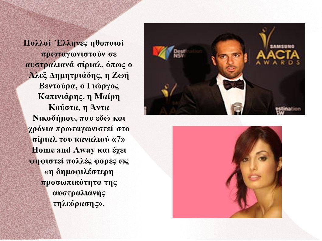 Πολλοί Έλληνες ηθοποιοί πρωταγωνιστούν σε αυστραλιανά σίριαλ, όπως ο Άλεξ Δημητριάδης, η Ζωή Βεντούρα, ο Γιώργος Καπινιάρης, η Μαίρη Κούστα, η Άντα Νικοδήμου, που εδώ και χρόνια πρωταγωνιστεί στο σίριαλ του καναλιού «7» Home and Away και έχει ψηφιστεί πολλές φορές ως «η δημοφιλέστερη προσωπικότητα της αυστραλιανής τηλεόρασης».