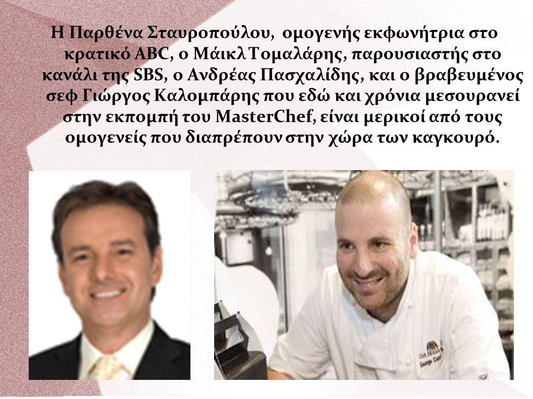 Η Παρθένα Σταυροπούλου, ομογενής εκφωνήτρια στο κρατικό ABC, ο Μάικλ Τομαλάρης, παρουσιαστής στο κανάλι της SBS, ο Ανδρέας Πασχαλίδης, και ο βραβευμένος σεφ Γιώργος Καλομπάρης που εδώ και χρόνια μεσουρανεί στην εκπομπή του MasterChef, είναι μερικοί από τους ομογενείς που διαπρέπουν στην χώρα των καγκουρό.