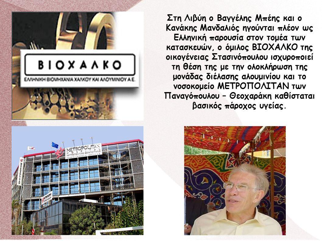 Στη Λιβύη ο Βαγγέλης Μπέης και ο Κανάκης Μανδαλιός ηγούνται πλέον ως Ελληνική παρουσία στον τομέα των κατασκευών, ο όμιλος ΒΙΟΧΑΛΚΟ της οικογένειας Στασινόπουλου ισχυροποιεί τη θέση της με την ολοκλήρωση της μονάδας διέλασης αλουμινίου και το νοσοκομείο ΜΕΤΡΟΠΟΛΙΤΑΝ των Παναγόπουλου – Θεοχαράκη καθίσταται βασικός πάροχος υγείας.