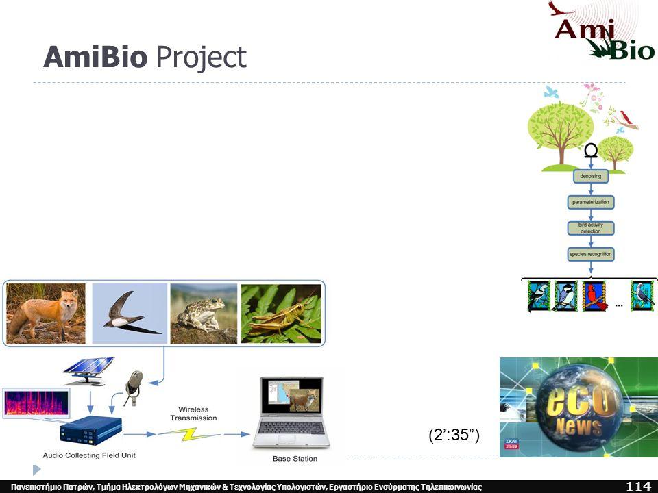 AmiBio Project: Αποτελέσματα :  Εκτίμηση του Αριθμού των Ειδών και της Πυκνότητας τους, από την ακουστική δραστηριότητα τους,  Πτηνά, Θηλαστικά, Αμφίβια, Έντομα  Καταγραφή Επίπεδα Μόλυνσης, Καταστροφής Βιοτόπου,  Παρακολούθηση της Παρουσίας / Απουσίας ειδών  Σπάνιων ειδών ή ειδών υπό Εξαφάνιση,  Παρακολούθηση πουλιών που Μεταναστεύουν  κατά τη διάρκεια της νύχτας,  Εκτίμηση της υγείας ορισμένων ειδών,  24/7 Παρακολούθηση  Ενημέρωση καταστάσεων κινδύνου ή κρίσεων :  Φυσικές καταστροφές ( καταιγίδες, πυρκαγιές, κτλ.),  Καταστροφικές Ανθρώπινες Δραστηριότητες ( μη - τυπικά ηχητικά γεγονότα : πυροβολισμοί, κοπή δέντρων, motocross κτλ.