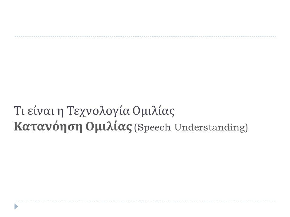Τι είναι η Τεχνολογία Ομιλίας Δομή Συστήματος ASR  Acoustic Model: μοντελοποίηση των Φωνημάτων ( γνώσεις σε ακουστική και φωνητική )  Lexicon: πως σχηματίζονται οι λέξεις από τα συστατικά τους  Language Model: Ποιες λέξεις πιθανά περιλαμβάνονται σε ποια πρόταση