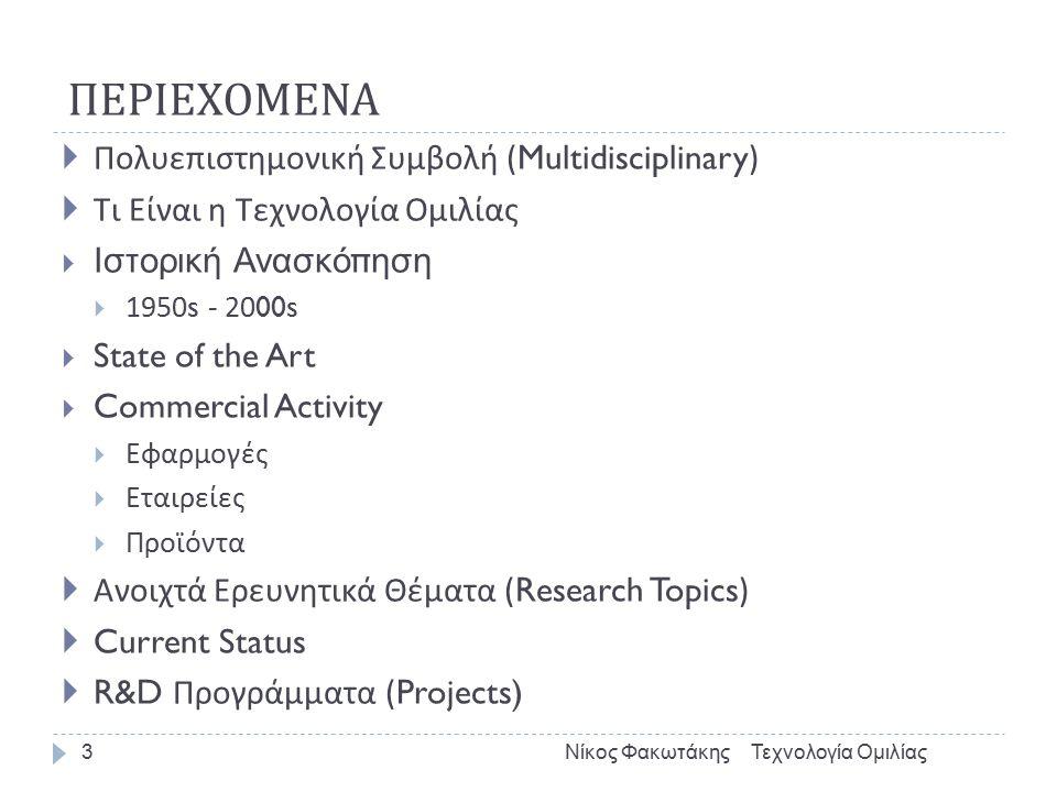ΠΕΡΙΕΧΟΜΕΝΑ Τεχνολογία ΟμιλίαςΝίκος Φακωτάκης3  Πολυεπιστημονική Συμβολή (Multidisciplinary)  Τι Είναι η Τεχνολογία Ομιλίας  Ιστορική Ανασκόπηση  1950s - 2000s  State of the Art  Commercial Activity  Εφαρμογές  Εταιρείες  Προϊόντα  Ανοιχτά Ερευνητικά Θέματα (Research Topics)  Current Status  R&D Προγράμματα (Projects)