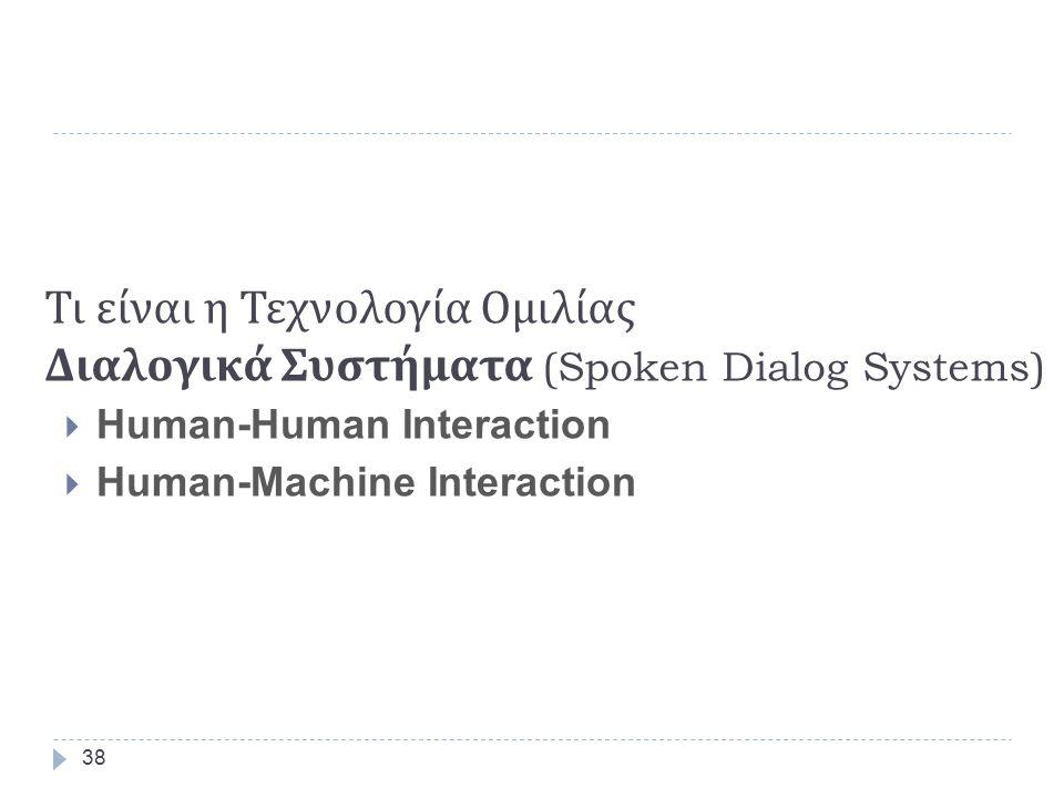 Τι είναι η Τεχνολογία Ομιλίας Πολυτροπική Αλληλεπίδραση (Multimodal Interaction)  Πληκτρολόγιο, Ποντίκι, Επαφή (touch), Γραφίδα (pen),  Ομιλία (Speech), μαζί με  Γλώσσα Σώματος (Head and Body movements)  Χειρονομίες (Manual gestures)  Νεύμα (Gaze)  Ανάγνωση Χειλιών (Lip reading ) 37