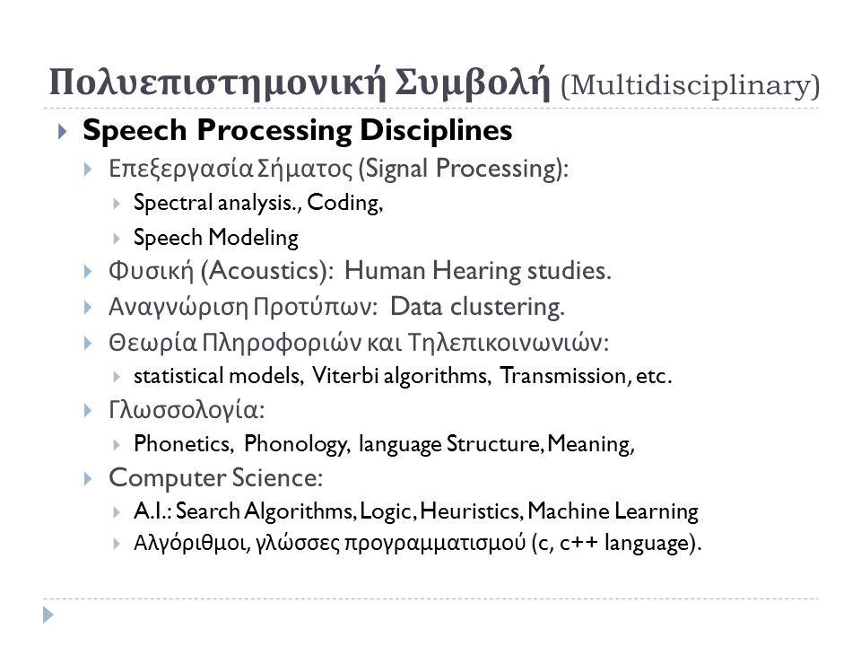 Πολυεπιστημονική Συμβολή (Multidisciplinary)  Speech Processing Disciplines  Επεξεργασία Σήματος (Signal Processing):  Spectral analysis., Coding,  Speech Modeling  Φυσική (Acoustics): Human Hearing studies.