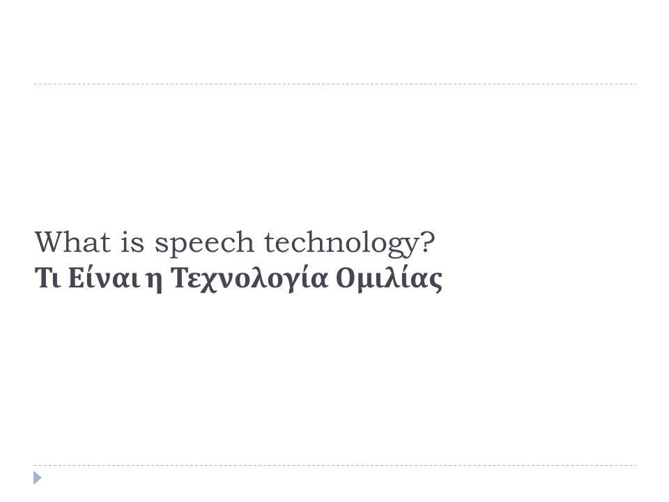 Τι είναι η Τεχνολογία Ομιλίας Αναγνώριση Ομιλητή (Speaker Recognition)  Τύποι Αυτόματης αναγνώρισης ομιλητή  Εξακρίβωση Ομιλητή (Identification)  Αναγνώριση της Ταυτότητας ενός ατόμου,  κλειστού συνόλου  ανοικτού συνόλου  Speech => person identity  Επιβεβαίωση Ομιλητή (Verification)  Επιβεβαίωση της Ταυτότητας ενός ατόμου,  Δυαδική Απόφαση (Speech + claimed identity => Boolean)