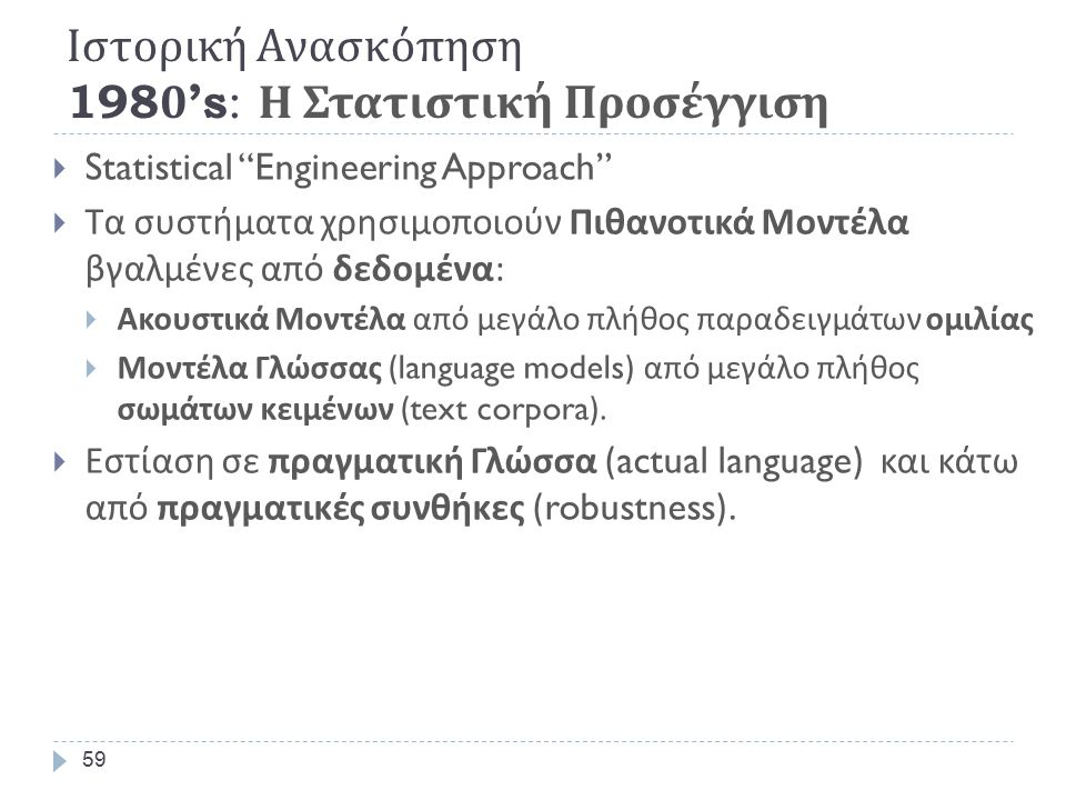 Τεχνολογία ΟμιλίαςΝίκος Φακωτάκης58  Features Developed and Standardized  Mel-Cepstrum (Davis & Mermelstein, 1980)  PLP (Hermansky)  Delta-Cepstrum (Furui)  Αλγόριθμοι (Techniques began to converge)  HMM becomes mainstream, (Rabiner, et.al.1985)  Neural Networks.