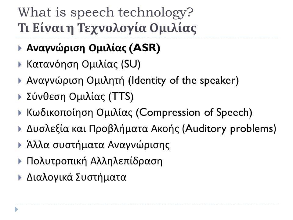 Τι είναι η Τεχνολογία Ομιλίας Αναγνώριση Ομιλητή : Προβλήματα  Αστάθεια στους Ομιλητών (Speaker variability):  Εντός Ομιλητή (Intra-speaker variability)  Συναισθηματική Κατάσταση  Stress, Emotion, Περιβάλλον (Lombard effect)  Μεταξύ Ομιλητών διακύμανση (Inter-speaker variability)  Φυσικές Διαφορές : Ανατομία, Ηλικία,..