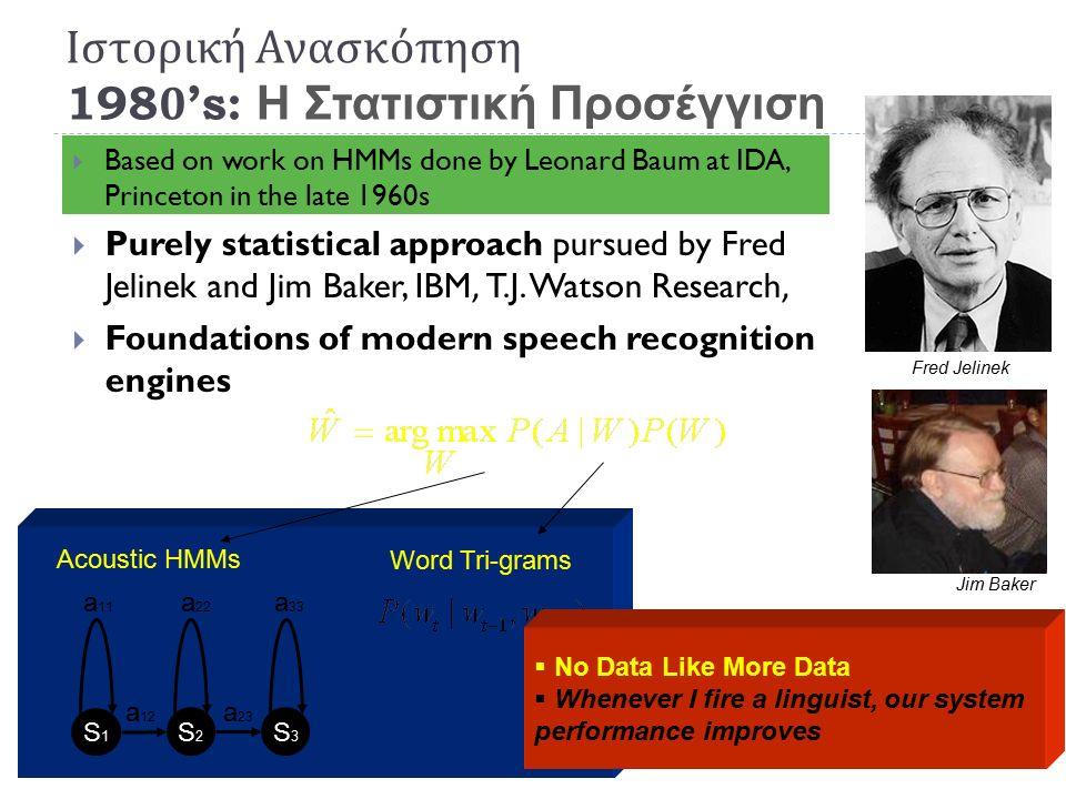 Ιστορική Ανασκόπηση 1980's : Η Στατιστική Προσέγγιση  Statistical Engineering Approach  Τα συστήματα χρησιμοποιούν Πιθανοτικά Μοντέλα βγαλμένες από δεδομένα :  Ακουστικά Μοντέλα από μεγάλο πλήθος παραδειγμάτων ομιλίας  Μοντέλα Γλώσσας (language models) από μεγάλο πλήθος σωμάτων κειμένων (text corpora).