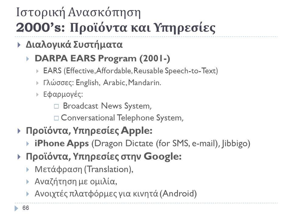 Ιστορική Ανασκόπηση 1990's: Μεγάλες Βάσεις Δεδομένων  Προγράμματα δημιουργίας δεδομένων (Projects)  Lexicon projects  Multilex, Genelex, Acquilex, ParoleGenelexAcquilexParole  WordNet, EuroWordNet WordNetEuroWordNet  SpeechDat projects SpeechDat projects  SpeechDat,  SpeechDat-Car,  SpeechDat-East, SPEECON, Orientel  Κέντρα διανομής Δεδομένων  LDC (1993) LDC  ELRA (1995) ELRA  Standards:  TEI for text corpo ra, CES, XCES TEI CESXCES  Eagles, ISLE for grammatical properties EaglesISLE 65